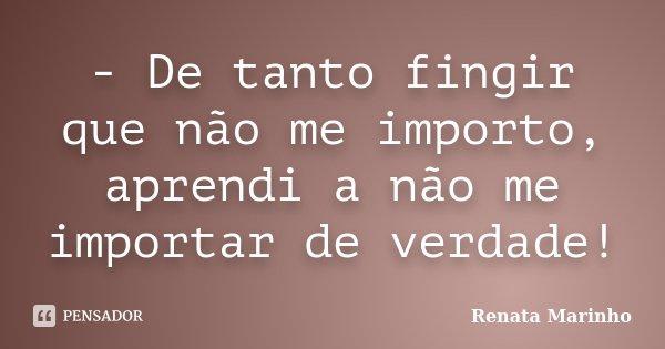 - De tanto fingir que não me importo, aprendi a não me importar de verdade!... Frase de Renata Marinho.