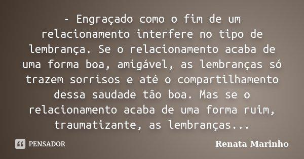 - Engraçado como o fim de um relacionamento interfere no tipo de lembrança. Se o relacionamento acaba de uma forma boa, amigável, as lembranças só trazem sorris... Frase de Renata Marinho.