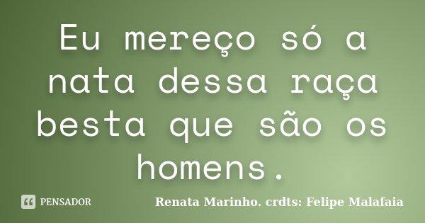 Eu mereço só a nata dessa raça besta que são os homens.... Frase de Renata Marinho. crdts: Felipe Malafaia.