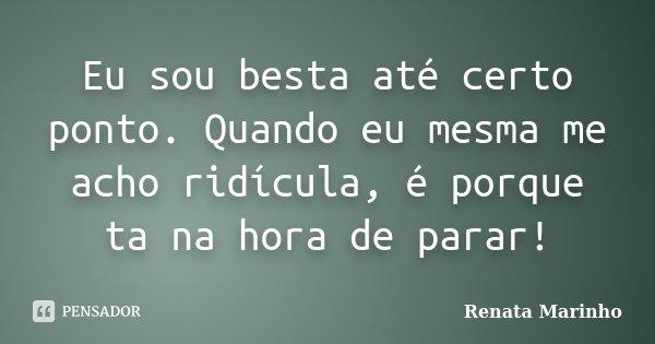 Eu sou besta até certo ponto. Quando eu mesma me acho ridícula, é porque ta na hora de parar!... Frase de Renata Marinho..