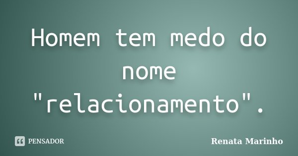 """Homem tem medo do nome """"relacionamento"""".... Frase de Renata Marinho.."""