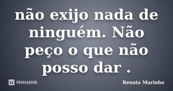 não exijo nada de ninguém. Não peço o que não posso dar .... Frase de Renata Marinho..
