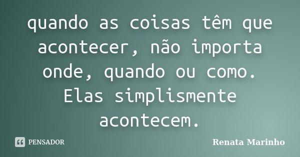 quando as coisas têm que acontecer, não importa onde, quando ou como. Elas simplismente acontecem.... Frase de Renata Marinho..