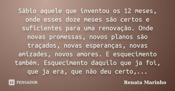 Sábio aquele que inventou os 12 meses, onde esses doze meses são certos e suficientes para uma renovação. Onde novas promessas, novos planos são traçados, novas... Frase de Renata Marinho..