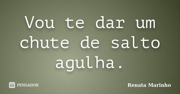 Vou te dar um chute de salto agulha.... Frase de Renata Marinho..