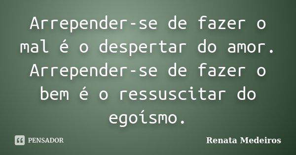 Arrepender-se de fazer o mal é o despertar do amor. Arrepender-se de fazer o bem é o ressuscitar do egoísmo.... Frase de Renata Medeiros.