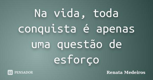 Na vida, toda conquista é apenas uma questão de esforço... Frase de Renata Medeiros.