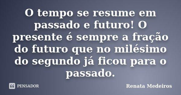 O tempo se resume em passado e futuro! O presente é sempre a fração do futuro que no milésimo do segundo já ficou para o passado.... Frase de Renata Medeiros.