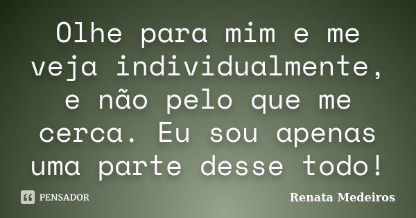 Olhe para mim e me veja individualmente, e não pelo que me cerca. Eu sou apenas uma parte desse todo!... Frase de Renata Medeiros.
