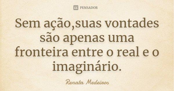 Sem ação,suas vontades são apenas uma fronteira entre o real e o imaginário.... Frase de Renata Medeiros.