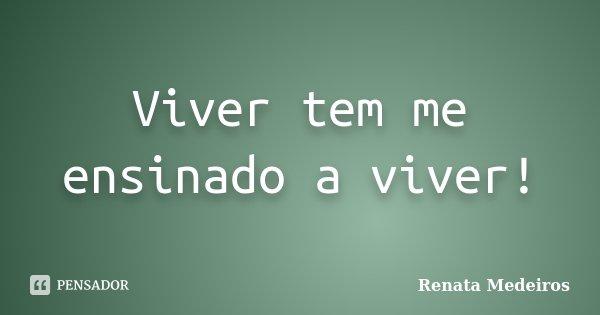 Viver tem me ensinado a viver!... Frase de Renata Medeiros.