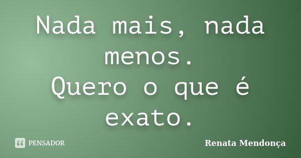 Nada mais, nada menos. Quero o que é exato.... Frase de Renata Mendonça.
