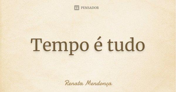 Tempo é tudo... Frase de Renata Mendonça.
