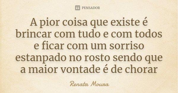 A pior coisa que existe é brincar com tudo e com todos e ficar com um sorriso estanpado no rosto sendo que a maior vontade é de chorar... Frase de Renata Moura.