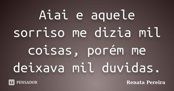 Aiai e aquele sorriso me dizia mil coisas, porém me deixava mil duvidas.... Frase de Renata Pereira.