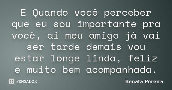 E Quando você perceber que eu sou importante pra você, ai meu amigo já vai ser tarde demais vou estar longe linda, feliz e muito bem acompanhada.... Frase de Renata Pereira.