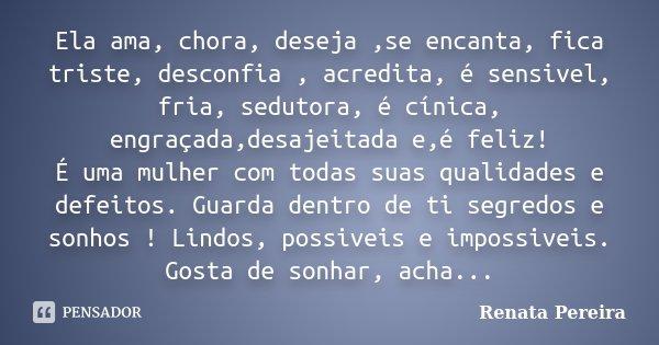Ela ama, chora, deseja ,se encanta, fica triste, desconfia , acredita, é sensivel, fria, sedutora, é cínica, engraçada,desajeitada e,é feliz! É uma mulher com t... Frase de Renata Pereira.