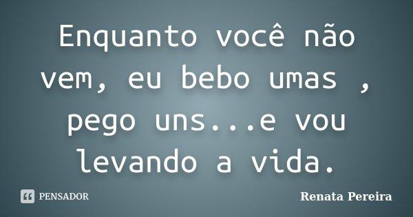 Enquanto você não vem, eu bebo umas , pego uns...e vou levando a vida.... Frase de Renata Pereira.