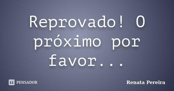 Reprovado! O próximo por favor...... Frase de Renata Pereira.