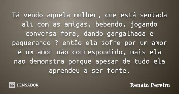 Tá vendo aquela mulher, que está sentada ali com as amigas, bebendo, jogando conversa fora, dando gargalhada e paquerando ? então ela sofre por um amor é um amo... Frase de Renata Pereira.