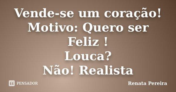 Vende-se um coração! Motivo: Quero ser Feliz ! Louca? Não! Realista... Frase de Renata Pereira.