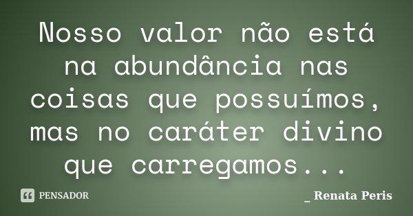 Nosso valor não está na abundância nas coisas que possuímos, mas no caráter divino que carregamos...... Frase de Renata Peris.