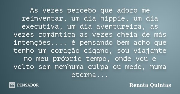 As vezes percebo que adoro me reinventar, um dia hippie, um dia executiva, um dia aventureira, as vezes romântica as vezes cheia de más intenções.... é pensando... Frase de Renata Quintas.