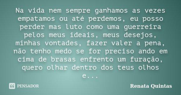 Na vida nem sempre ganhamos as vezes empatamos ou até perdemos, eu posso perder mas luto como uma guerreira pelos meus ideais, meus desejos, minhas vontades, fa... Frase de Renata Quintas.