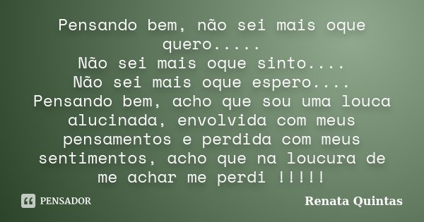 Pensando bem, não sei mais oque quero..... Não sei mais oque sinto.... Não sei mais oque espero.... Pensando bem, acho que sou uma louca alucinada, envolvida co... Frase de Renata Quintas.