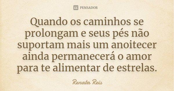 Quando os caminhos se prolongam e seus pés não suportam mais um anoitecer ainda permanecerá o amor para te alimentar de estrelas.... Frase de Renata Reis.