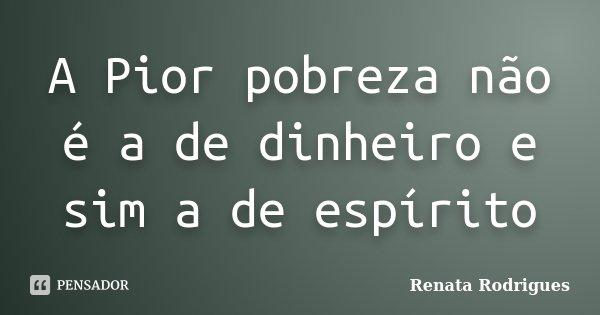 A Pior pobreza não é a de dinheiro e sim a de espírito... Frase de Renata Rodrigues.