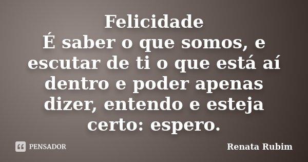 Felicidade É saber o que somos, e escutar de ti o que está aí dentro e poder apenas dizer, entendo e esteja certo: espero.... Frase de Renata Rubim.
