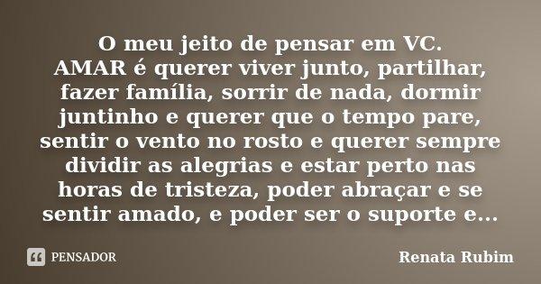O meu jeito de pensar em VC. AMAR é querer viver junto, partilhar, fazer família, sorrir de nada, dormir juntinho e querer que o tempo pare, sentir o vento no r... Frase de Renata Rubim.
