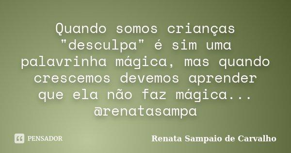 """Quando somos crianças """"desculpa"""" é sim uma palavrinha mágica, mas quando crescemos devemos aprender que ela não faz mágica... @renatasampa... Frase de Renata Sampaio de Carvalho."""