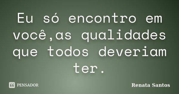 Eu só encontro em você,as qualidades que todos deveriam ter.... Frase de Renata Santos.