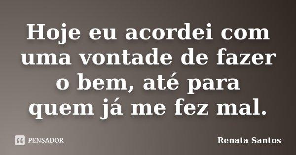 Hoje eu acordei com uma vontade de fazer o bem, até para quem já me fez mal.... Frase de Renata Santos.