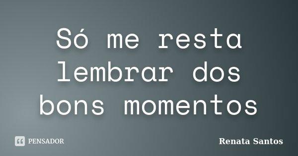 Só me resta lembrar dos bons momentos... Frase de Renata Santos.