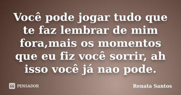 Você pode jogar tudo que te faz lembrar de mim fora,mais os momentos que eu fiz você sorrir, ah isso você já nao pode.... Frase de Renata Santos.