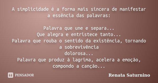 A simplicidade é a forma mais sincera de manifestar a essência das palavras: Palavra que une e separa... Que alegra e entristece tanto... Palavra que rouba o se... Frase de Renata Saturnino..
