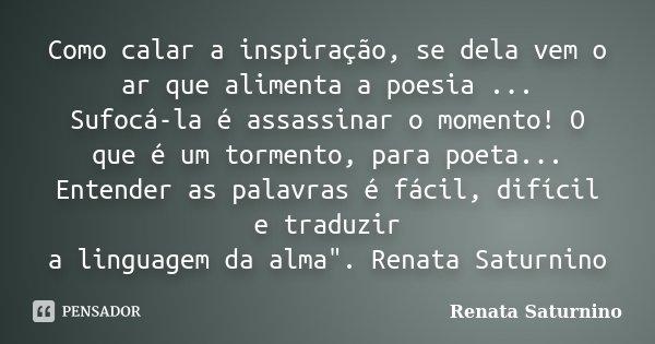 Como calar a inspiração, se dela vem o ar que alimenta a poesia ... Sufocá-la é assassinar o momento! O que é um tormento, para poeta... Entender as palavras é ... Frase de Renata Saturnino.