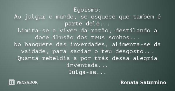 Egoísmo: Ao julgar o mundo, se esquece que também é parte dele... Limita-se a viver da razão, destilando a doce ilusão dos teus sonhos... No banquete das inverd... Frase de Renata Saturnino.
