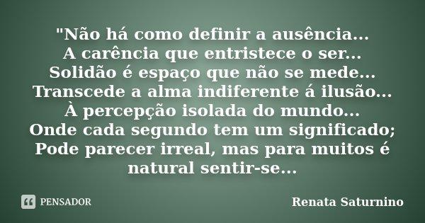 """""""Não há como definir a ausência... A carência que entristece o ser... Solidão é espaço que não se mede... Transcede a alma indiferente á ilusão... À percep... Frase de Renata Saturnino."""