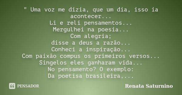 """"""" Uma voz me dizia, que um dia, isso ia acontecer... Li e reli pensamentos... Mergulhei na poesia... Com alegria; disse a deus a razão... Conheci a inspira... Frase de Renata Saturnino."""