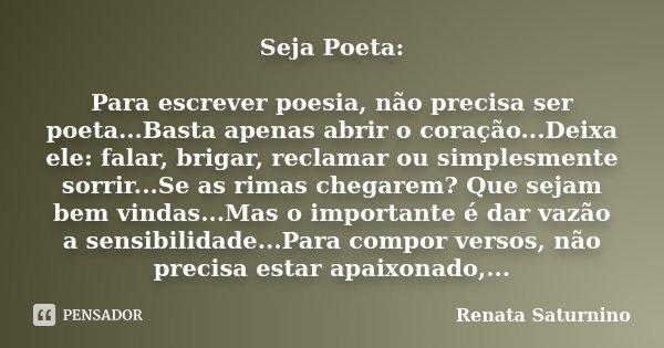 Seja Poeta: Para escrever poesia, não precisa ser poeta...Basta apenas abrir o coração...Deixa ele: falar, brigar, reclamar ou simplesmente sorrir...Se as rimas... Frase de Renata Saturnino.