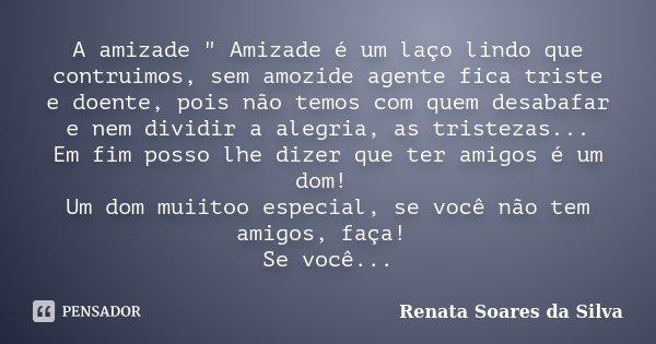 """A amizade """" Amizade é um laço lindo que contruimos, sem amozide agente fica triste e doente, pois não temos com quem desabafar e nem dividir a alegria, as ... Frase de Renata Soares da Silva."""