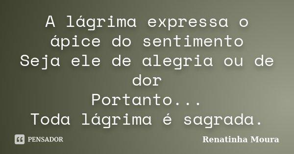 A lágrima expressa o ápice do sentimento Seja ele de alegria ou de dor Portanto... Toda lágrima é sagrada.... Frase de Renatinha Moura.