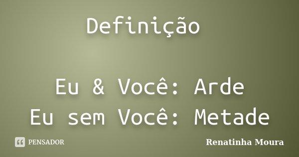 Definição Eu & Você: Arde Eu sem Você: Metade... Frase de Renatinha Moura.