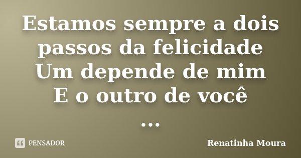 Estamos sempre a dois passos da felicidade Um depende de mim E o outro de você ...... Frase de Renatinha Moura.