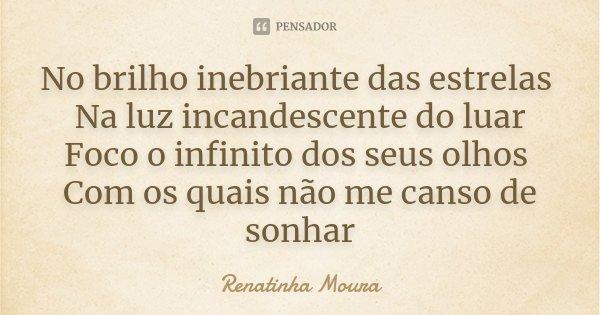 No brilho inebriante das estrelas Na luz incandescente do luar Foco o infinito dos seus olhos Com os quais não me canso de sonhar... Frase de Renatinha Moura.