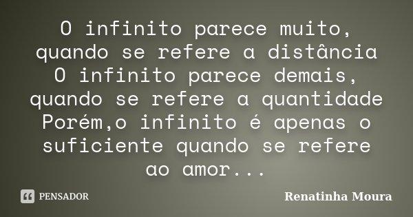 O infinito parece muito, quando se refere a distância O infinito parece demais, quando se refere a quantidade Porém,o infinito é apenas o suficiente quando se r... Frase de Renatinha Moura.